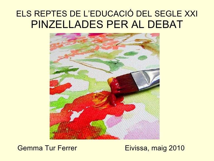 ELS REPTES DE L'EDUCACIÓ DEL SEGLE XXI PINZELLADES PER AL DEBAT Gemma Tur Ferrer  Eivissa, maig 2010