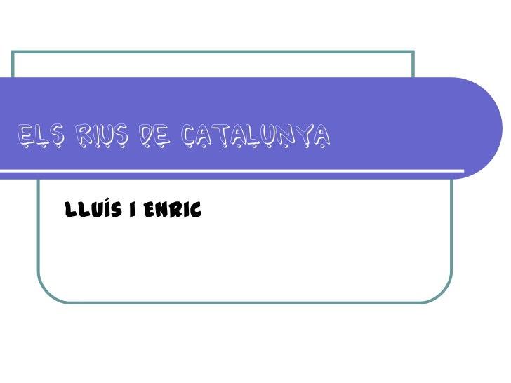 ELS RIUS DE CATALUNYA   Lluís i Enric