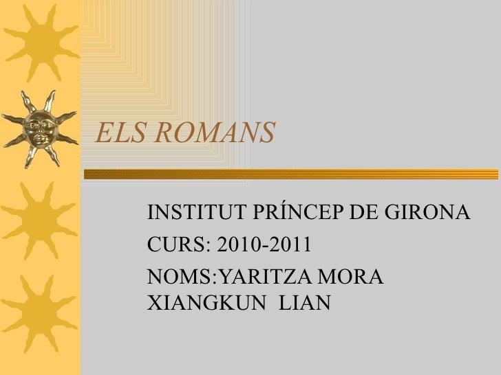 ELS ROMANS INSTITUT PRÍNCEP DE GIRONA CURS: 2010-2011 NOMS:YARITZA MORA  XIANGKUN  LIAN