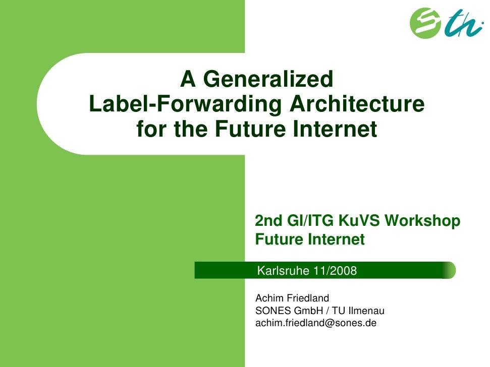 A GeneralizedLabel-Forwarding Architecture   for the Future Internet              2nd GI/ITG KuVS Workshop              Fu...