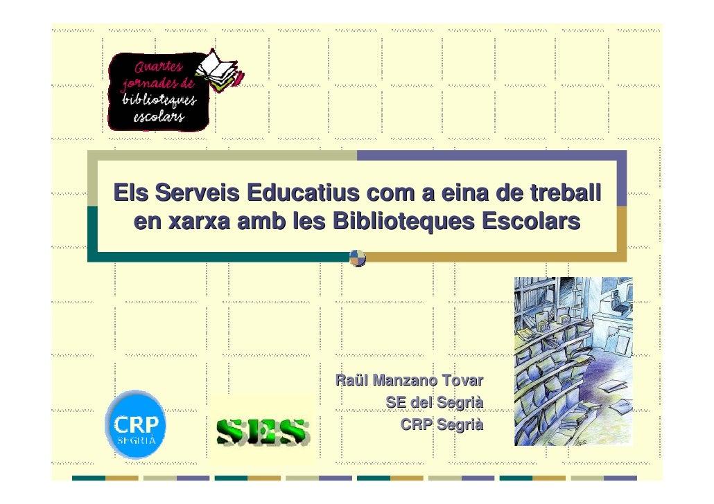 Els Serveis Educatius com a eina de treball   en xarxa amb les Biblioteques Escolars                        Raül Manzano T...