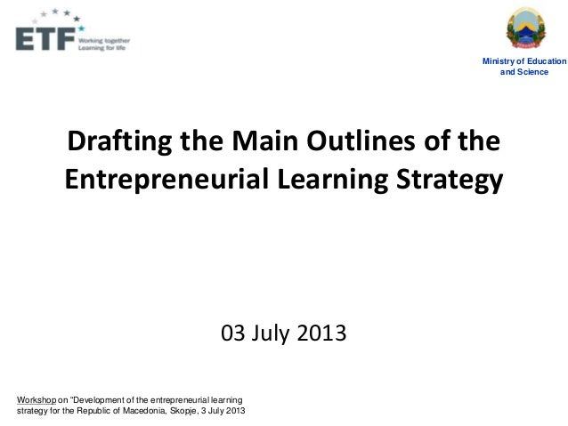 Drafting the Main Outlines of the Entrepreneurial Learning Strategy 03 July 2013 Ministry of Education and Science Worksho...