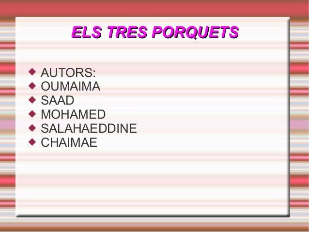 ELS TRES PORQUETSELS TRES PORQUETS  AUTORS:  OUMAIMA  SAAD  MOHAMED  SALAHAEDDINE  CHAIMAE