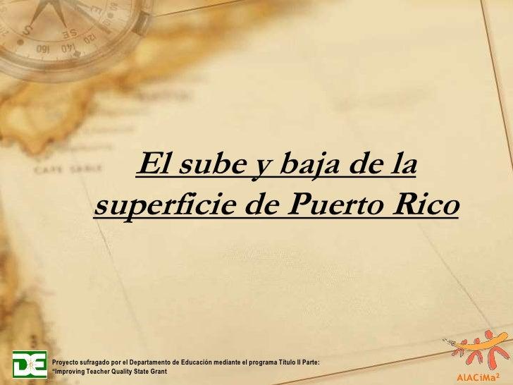 El sube y baja de la superficie de Puerto Rico<br />Proyecto sufragado por el Departamento de Educación mediante el progra...