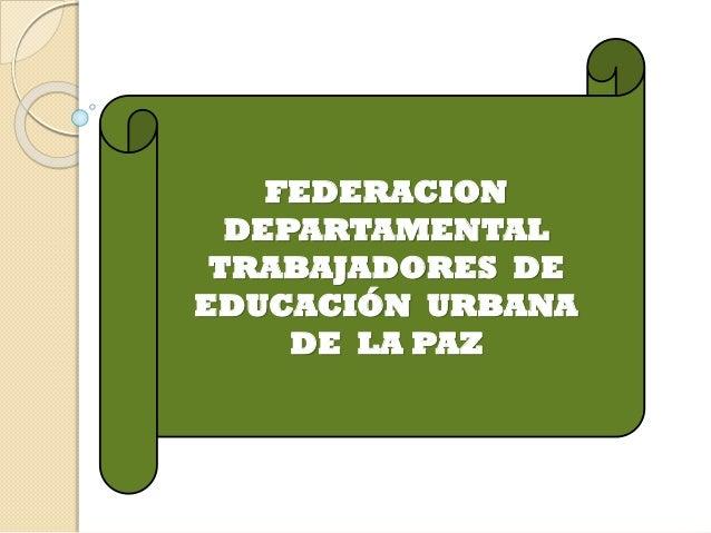 FEDERACION DEPARTAMENTAL TRABAJADORES DE EDUCACIÓN URBANA DE LA PAZ