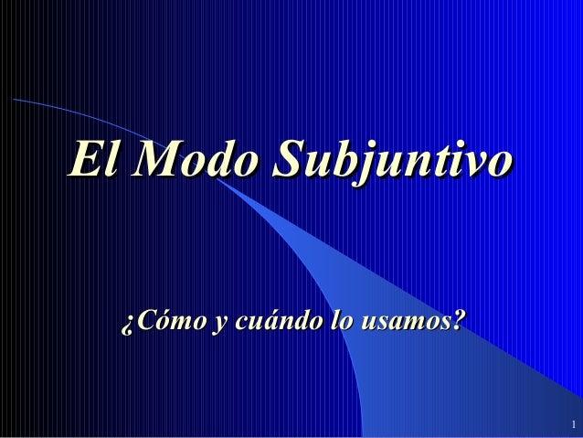 El Modo Subjuntivo  ¿Cómo y cuándo lo usamos?                              1