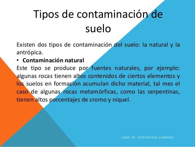 Tipos de contaminación de suelo Existen dos tipos de contaminación del suelo: la natural y la antrópica. • Contaminación n...
