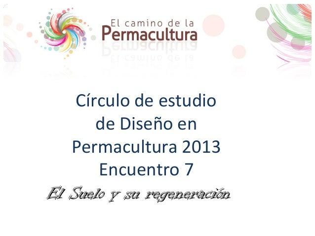 Círculo de estudiode Diseño enPermacultura 2013Encuentro 7El Suelo y su regeneraciónEl Suelo y su regeneración