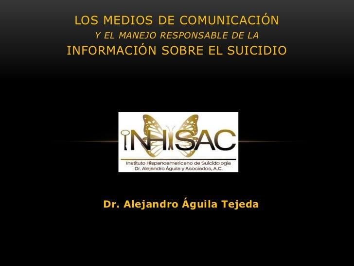 LOS MEDIOS DE COMUNICACIÓN   Y EL MANEJO RESPONSABLE DE LAINFORMACIÓN SOBRE EL SUICIDIO    Dr. Alejandro Águila Tejeda