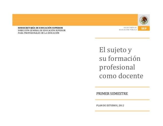 SUBSECRETARÍA DE EDUCACIÓN SUPERIOR DIRECCIÓN GENERAL DE EDUCACIÓN SUPERIOR PARA PROFESIONALES DE LA EDUCACIÓN El sujeto y...