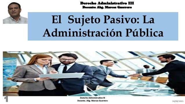 Derecho Administrativo III Docente: Abg. Marcos Guerrero El Sujeto Pasivo: La Administración Pública 14/08/2021 Derecho Ad...