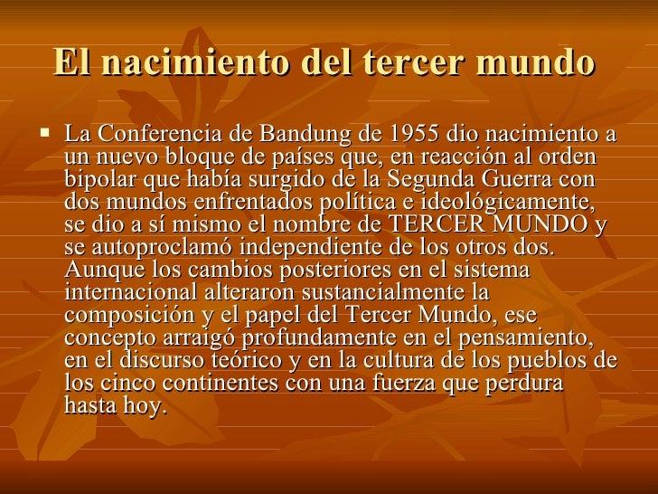 El nacimiento del tercer mundo  <ul><li>La Conferencia de Bandung de 1955 dio nacimiento a un nuevo bloque de países que, ...