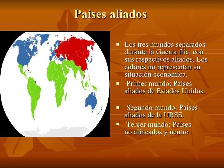 Paises aliados  <ul><li>Los tres mundos separados durante la  Guerra fría , con sus respectivos aliados. Los colores no re...