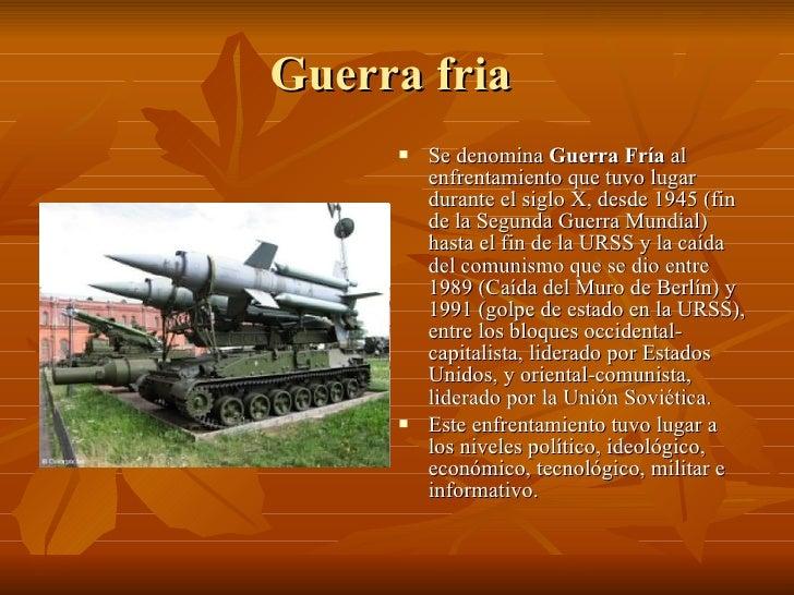 Guerra fria  <ul><li>Se denomina  Guerra Fría  al enfrentamiento que tuvo lugar durante el siglo X, desde 1945 (fin de la ...
