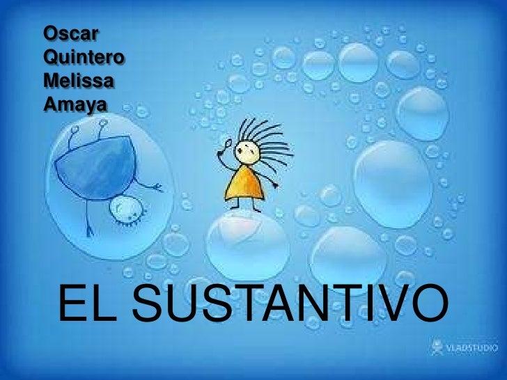 Oscar Quintero<br />Melissa Amaya<br />EL SUSTANTIVO<br />