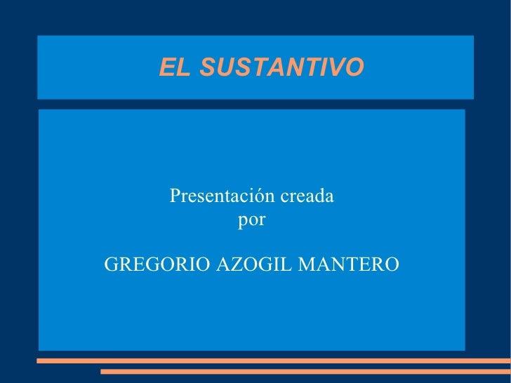EL SUSTANTIVO Presentación creada por GREGORIO AZOGIL MANTERO