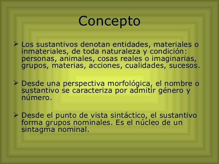 Concepto <ul><li>Los sustantivos denotan entidades, materiales o inmateriales, de toda naturaleza y condición: personas, a...