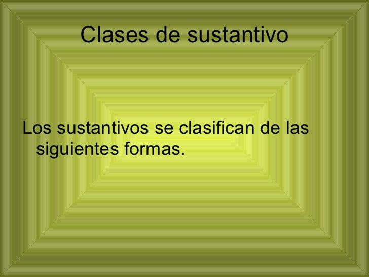 Clases de sustantivo <ul><li>Los sustantivos se clasifican de las siguientes formas. </li></ul>