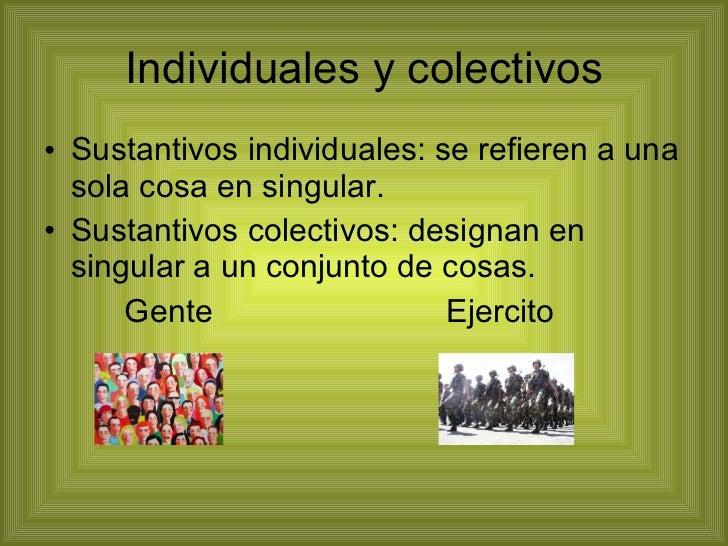 Individuales y colectivos <ul><li>Sustantivos individuales: se refieren a una sola cosa en singular. </li></ul><ul><li>Sus...