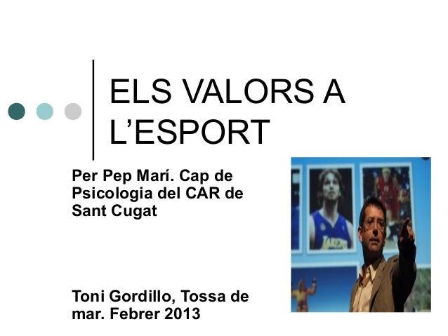 ELS VALORS A    L'ESPORTPer Pep Marí. Cap dePsicologia del CAR deSant CugatToni Gordillo, Tossa demar. Febrer 2013