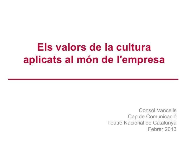 Els valors de la cultura aplicats al món de l'empresa Consol Vancells Cap de Comunicació Teatre Nacional de Catalunya Febr...