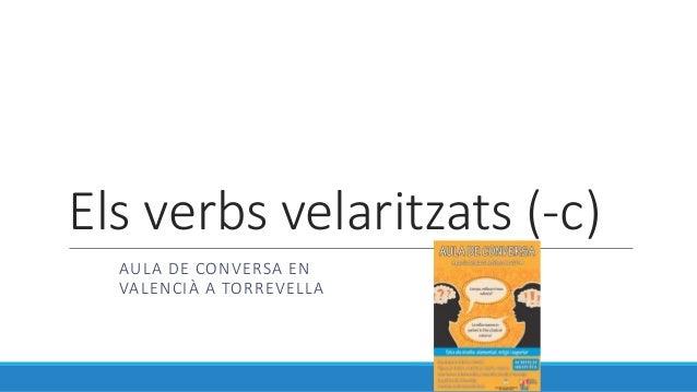 Els verbs velaritzats (-c) AULA DE CONVERSA EN VALENCIÀ A TORREVELLA