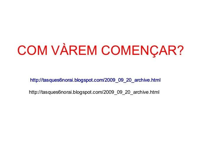 COM VÀREM COMENÇAR? http://tasques6norai.blogspot.com/2009_09_20_archive.html http://tasques6norai.blogspot.com/2009_09_20...
