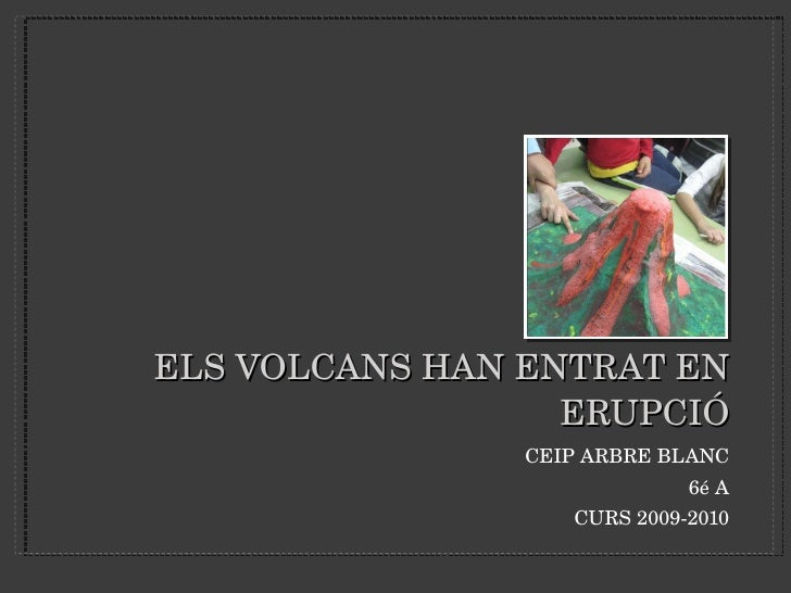 ELS VOLCANS HAN ENTRAT EN ERUPCIÓ <ul><li>CEIP ARBRE BLANC </li></ul><ul><li>6é A </li></ul><ul><li>CURS 2009-2010 </li></ul>