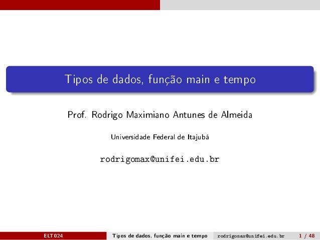 Tipos de dados, função main e tempo Prof. Rodrigo Maximiano Antunes de Almeida Universidade Federal de Itajubá rodrigomax@...