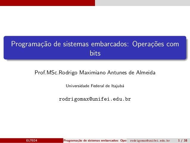 Programa¸c˜ao de sistemas embarcados: Opera¸c˜oes com bits Prof.MSc.Rodrigo Maximiano Antunes de Almeida Universidade Fede...
