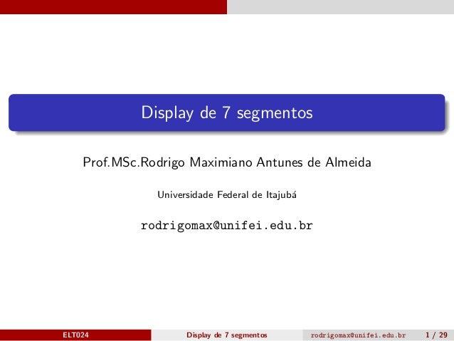 Display de 7 segmentos Prof.MSc.Rodrigo Maximiano Antunes de Almeida Universidade Federal de Itajub´a rodrigomax@unifei.ed...