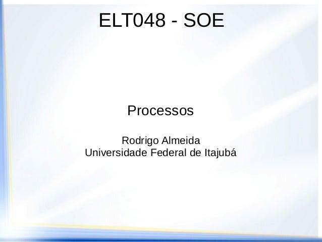 ELT048 - SOE        Processos       Rodrigo AlmeidaUniversidade Federal de Itajubá