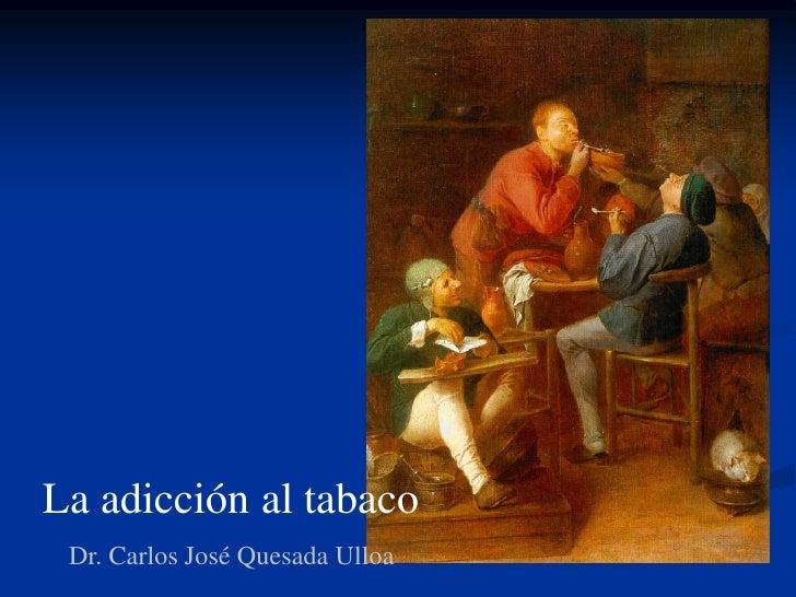 La adicción al tabaco Dr. Carlos José Quesada Ulloa