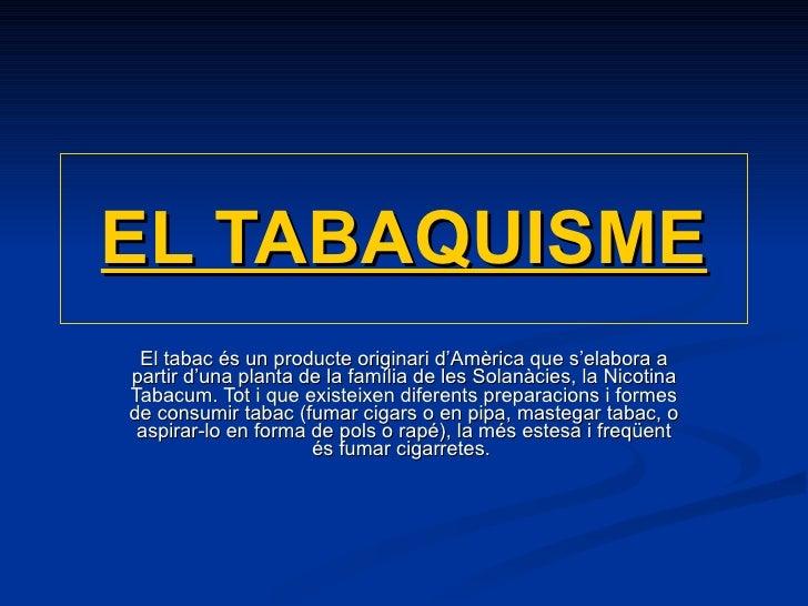 EL TABAQUISME El tabac és un producte originari d'Amèrica que s'elabora a partir d'una planta de la família de les Solanàc...