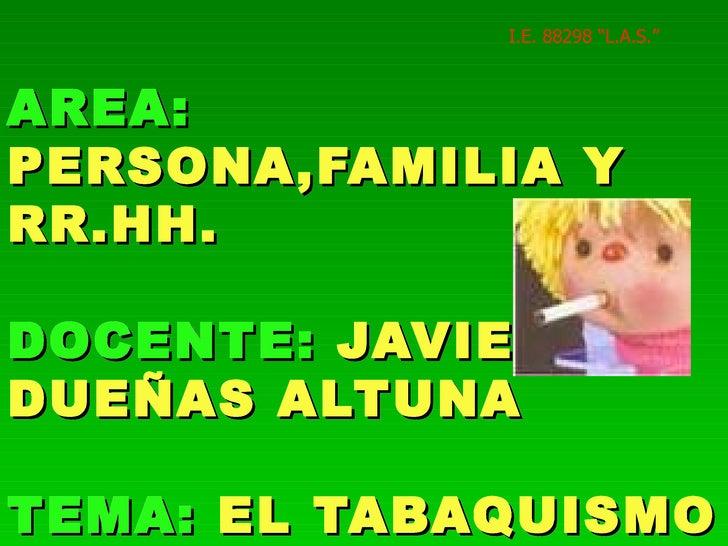 "AREA:   PERSONA,FAMILIA Y RR.HH. DOCENTE:   JAVIER DUEÑAS ALTUNA TEMA:   EL TABAQUISMO I.E. 88298 ""L.A.S."""