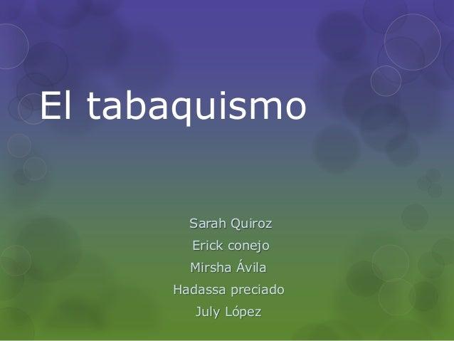 El tabaquismo        Sarah Quiroz        Erick conejo        Mirsha Ávila      Hadassa preciado         July López