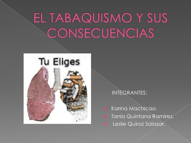 EL TABAQUISMO Y SUS CONSECUENCIAS<br />INTEGRANTES:<br />Karina Machicao.<br />Tania Quintana Ramirez.<br /> Leslie Quiroz...