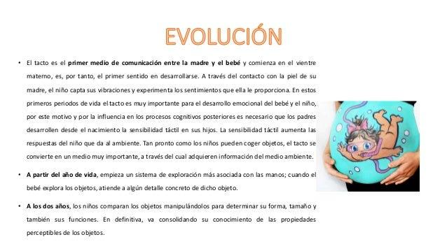 • Los padres tienen que estimular táctilmente a sus hijos para desarrollar la discriminación y agudeza táctil de conocer e...