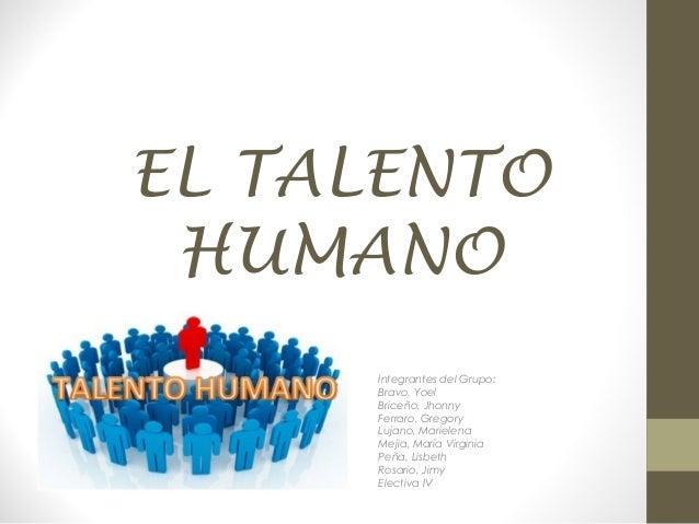 EL TALENTO HUMANO Integrantes del Grupo: Bravo, Yoel Briceño, Jhonny Ferraro, Gregory Lujano, Marielena Mejia, María Virgi...