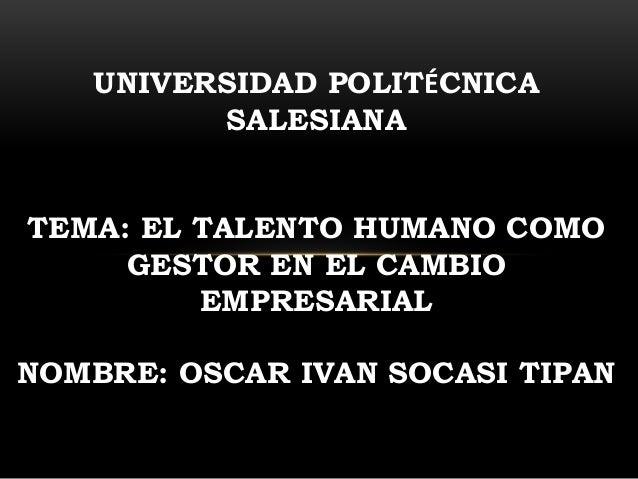 UNIVERSIDAD POLITÉCNICA SALESIANA TEMA: EL TALENTO HUMANO COMO GESTOR EN EL CAMBIO EMPRESARIAL NOMBRE: OSCAR IVAN SOCASI T...