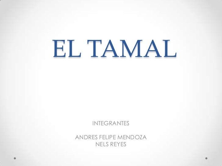 EL TAMAL<br />INTEGRANTES <br />ANDRES FELIPE MENDOZA<br />NELS REYES<br />
