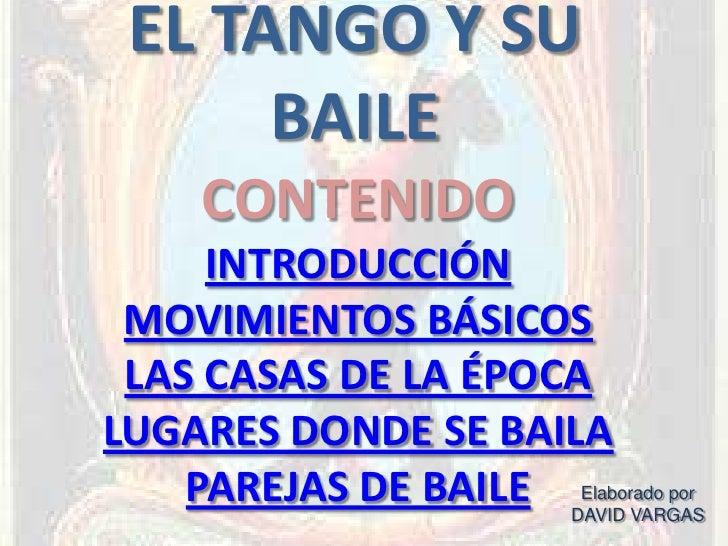 EL TANGO Y SU       BAILE     CONTENIDO      INTRODUCCIÓN  MOVIMIENTOS BÁSICOS  LAS CASAS DE LA ÉPOCA LUGARES DONDE SE BAI...