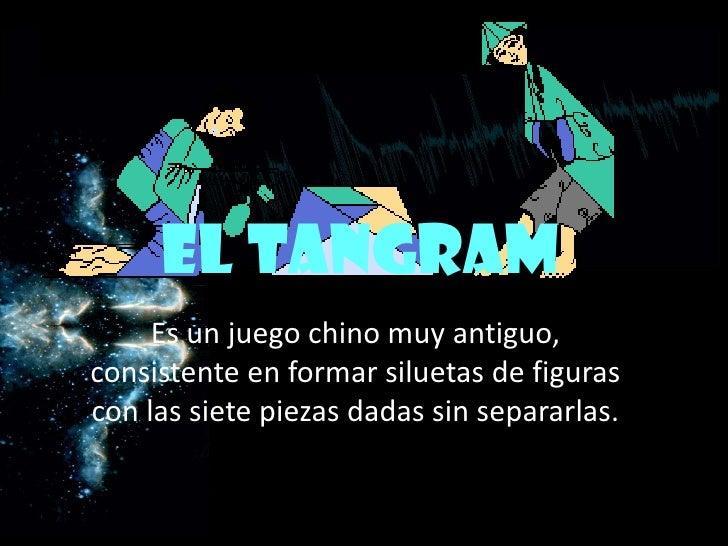 EL TANGRAM <br />Es un juego chino muy antiguo, consistente en formar siluetas de figuras con las siete piezas dadas sin s...