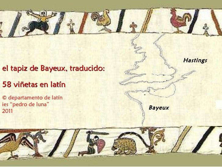 """Bayeux Hastings el tapiz de Bayeux, traducido:  58 viñetas en latín © departamento de latín ies """"pedro de luna"""" 2011"""