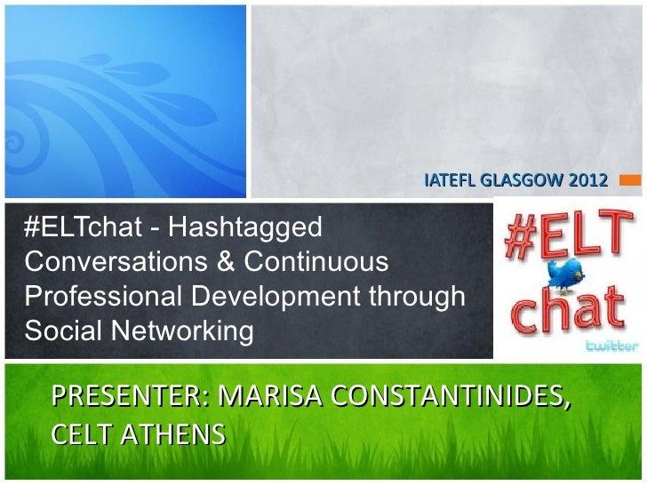 IATEFL GLASGOW 2012#ELTchat - HashtaggedConversations & ContinuousProfessional Development throughSocial Networking PRESEN...