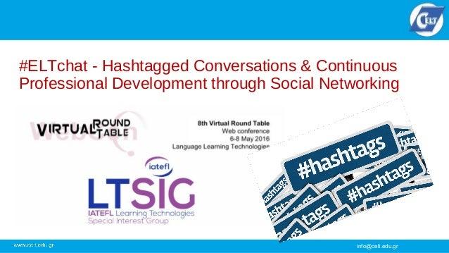 info@celt.edu.gr #ELTchat - Hashtagged Conversations & Continuous Professional Development through Social Networking