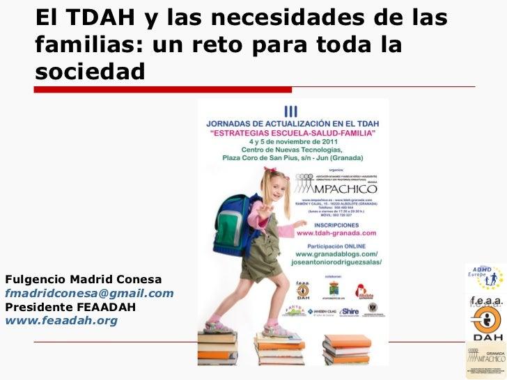El TDAH y las necesidades de las familias: un reto para todala sociedad Fulgencio Madrid Conesa [email_address] President...