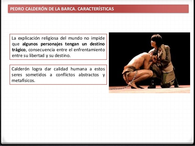 PEDRO CALDERÓN DE LA BARCA. CARACTERÍSTICAS En los textos de Calderón convive: Tragedia clásica griega Doctrina católica d...