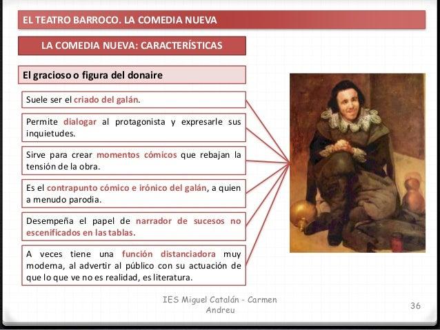 EL TEATRO BARROCO. LA COMEDIA NUEVA LA COMEDIA NUEVA: CARACTERÍSTICAS 37 IES Miguel Catalán - Carmen Andreu El gracioso o ...