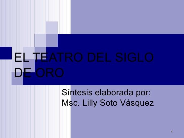 EL TEATRO DEL SIGLO DE ORO Síntesis elaborada por: Msc. Lilly Soto Vásquez